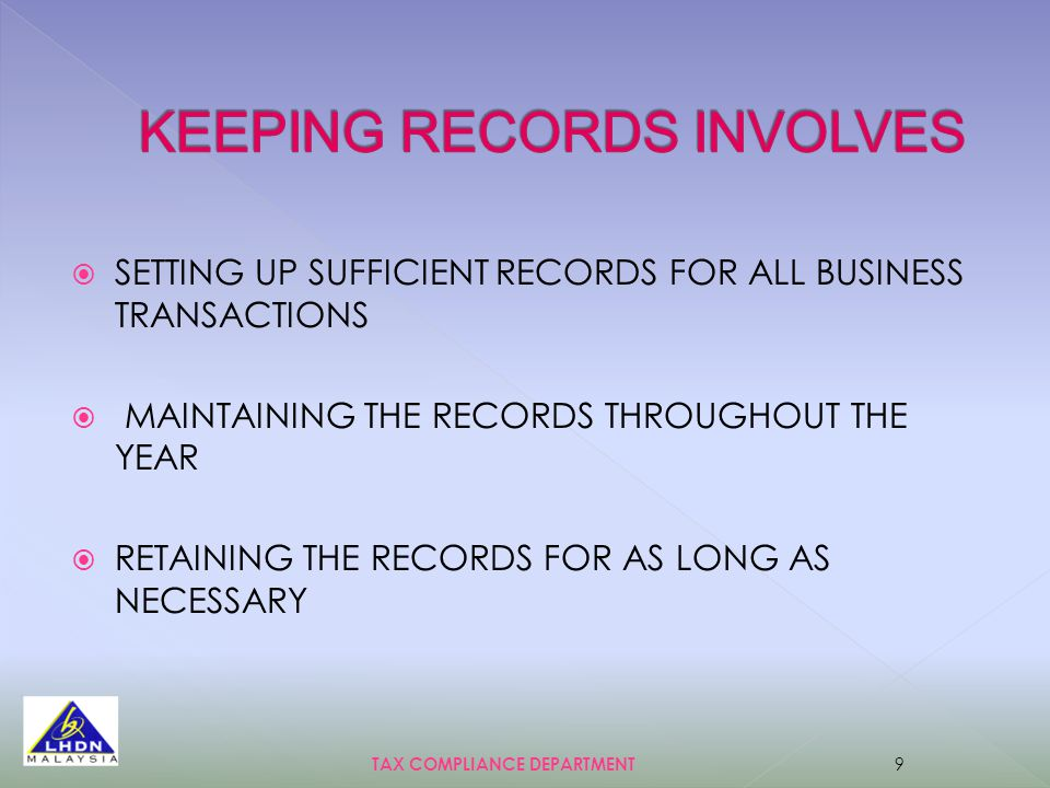  SETTING UP SUFFICIENT RECORDS FOR ALL BUSINESS TRANSACTIONS  MAINTAINING THE RECORDS THROUGHOUT THE YEAR  RETAINING THE RECORDS FOR AS LONG AS NECESSARY TAX COMPLIANCE DEPARTMENT 9