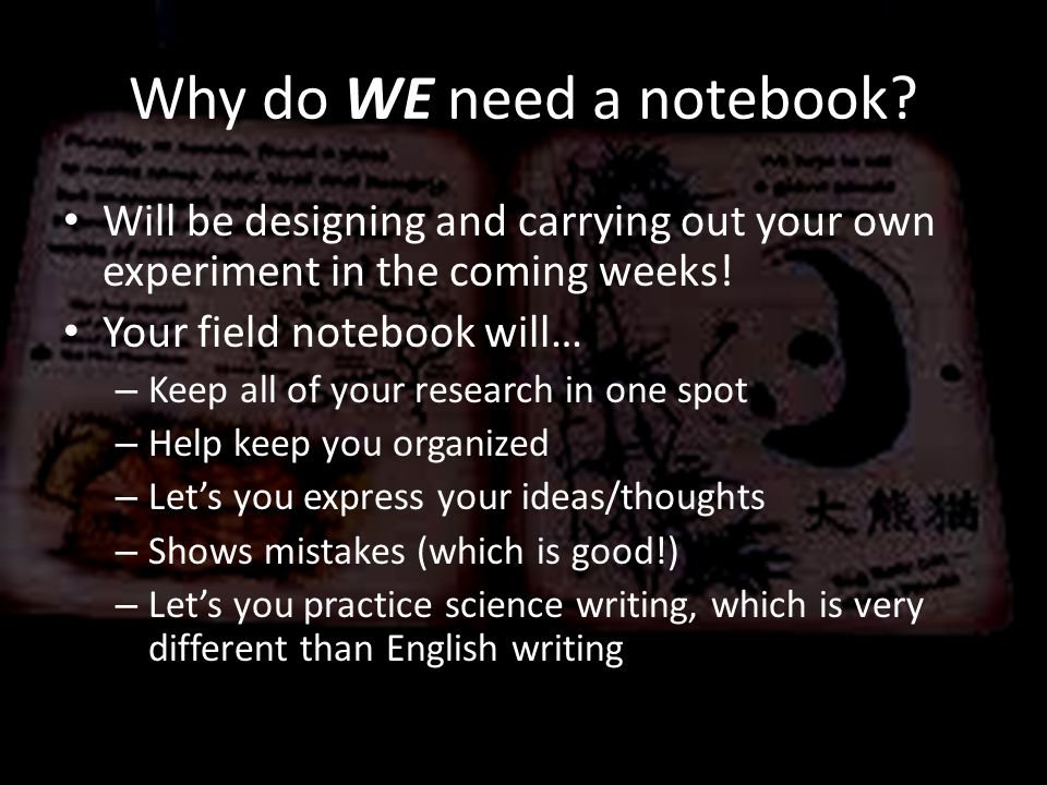 Why do WE need a notebook? Will be designing and carrying out your own experiment in the coming weeks! Your field notebook will… – Keep all of your re