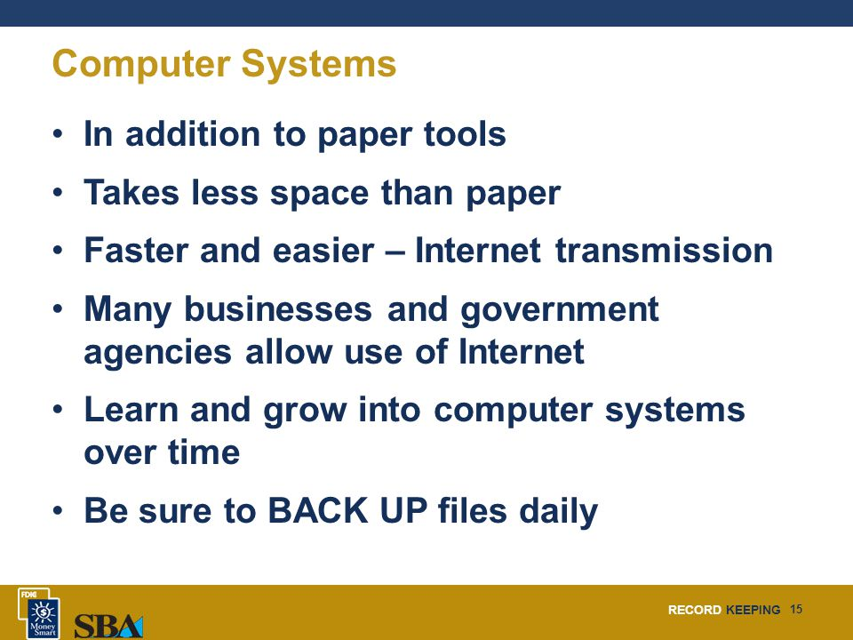 RECORD KEEPING 15 Computer Systems In addition to paper tools Takes less space than paper Faster and easier – Internet transmission Many businesses an