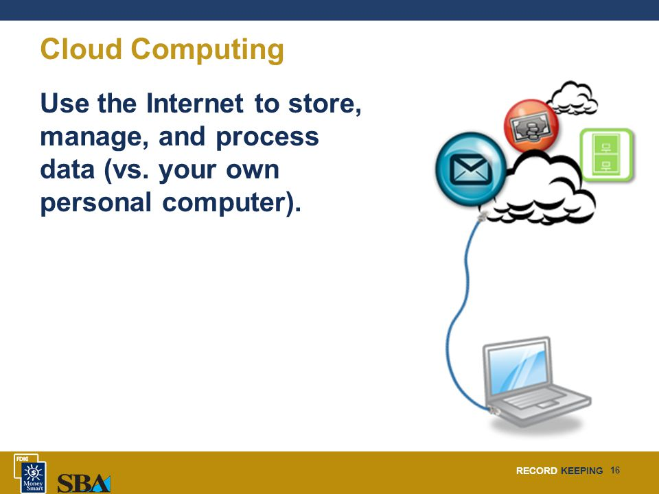 RECORD KEEPING 16 Cloud Computing Use the Internet to store, manage, and process data (vs.