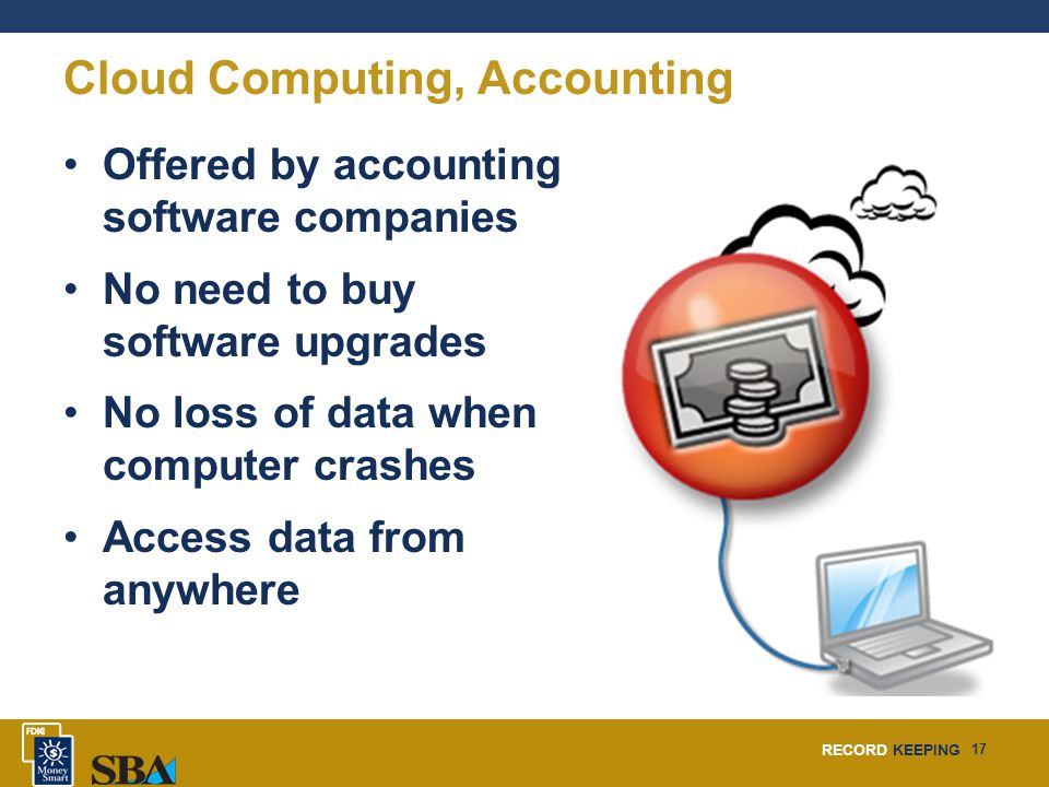 RECORD KEEPING 17 Cloud Computing, Accounting Offered by accounting software companies No need to buy software upgrades No loss of data when computer