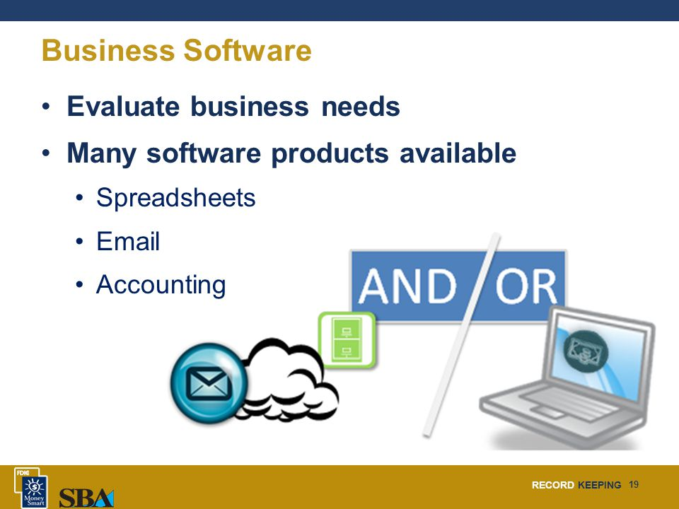 RECORD KEEPING 19 Business Software Evaluate business needs Many software products available Spreadsheets Email Accounting
