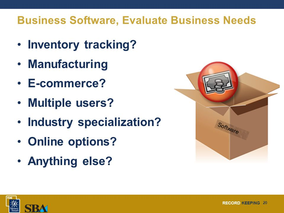 RECORD KEEPING 20 Business Software, Evaluate Business Needs Inventory tracking? Manufacturing E-commerce? Multiple users? Industry specialization? On