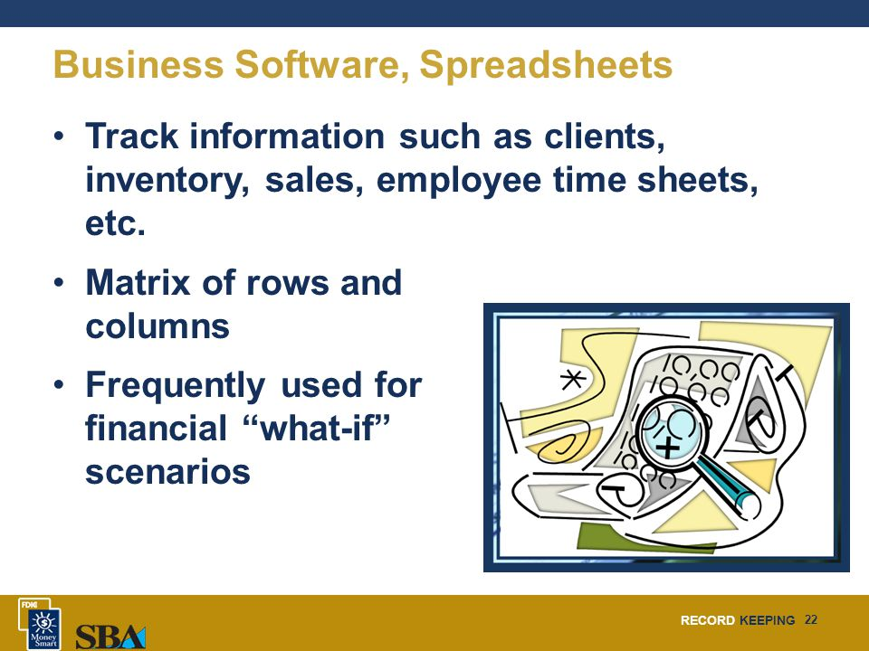 RECORD KEEPING 22 Business Software, Spreadsheets Track information such as clients, inventory, sales, employee time sheets, etc. Matrix of rows and c