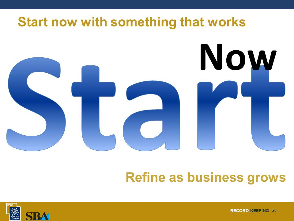 RECORD KEEPING 26 Now Refine as business grows Start now with something that works