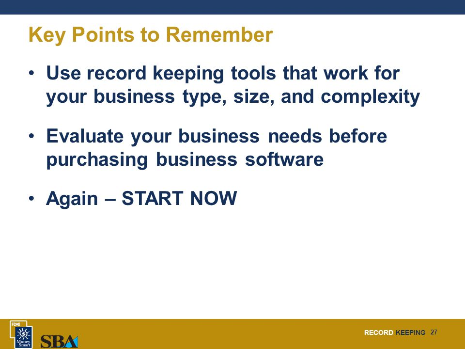 RECORD KEEPING 27 Key Points to Remember Use record keeping tools that work for your business type, size, and complexity Evaluate your business needs before purchasing business software Again – START NOW