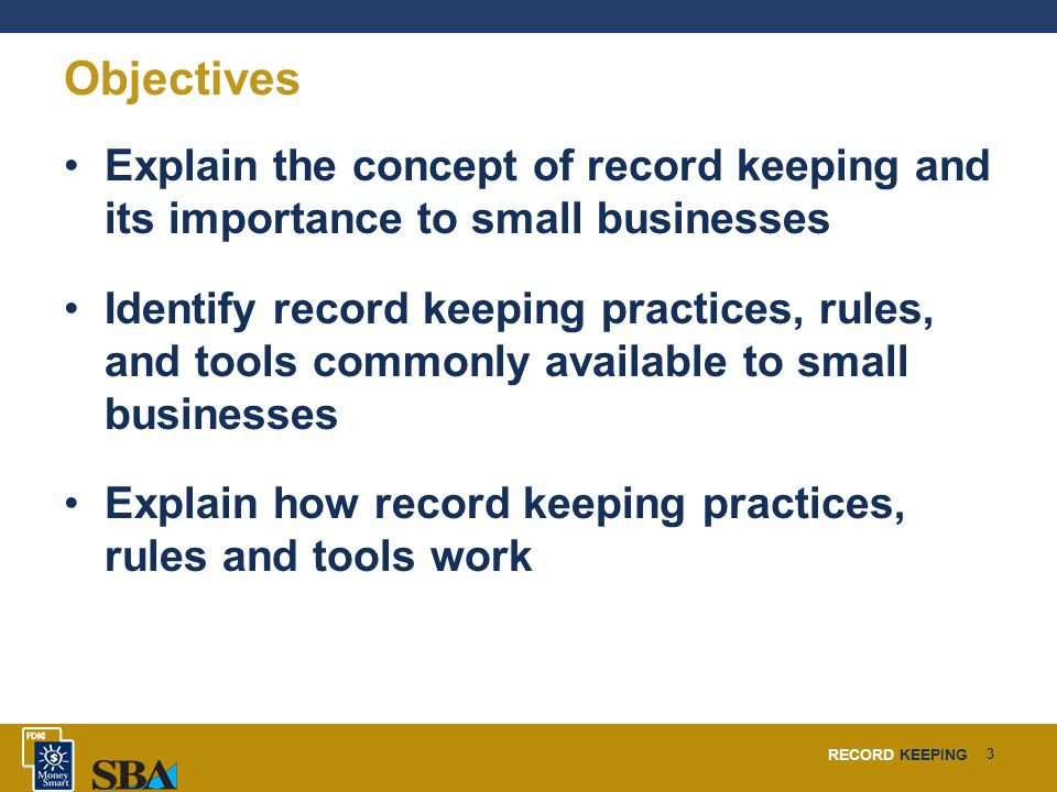RECORD KEEPING 3 Objectives Explain the concept of record keeping and its importance to small businesses Identify record keeping practices, rules, and tools commonly available to small businesses Explain how record keeping practices, rules and tools work
