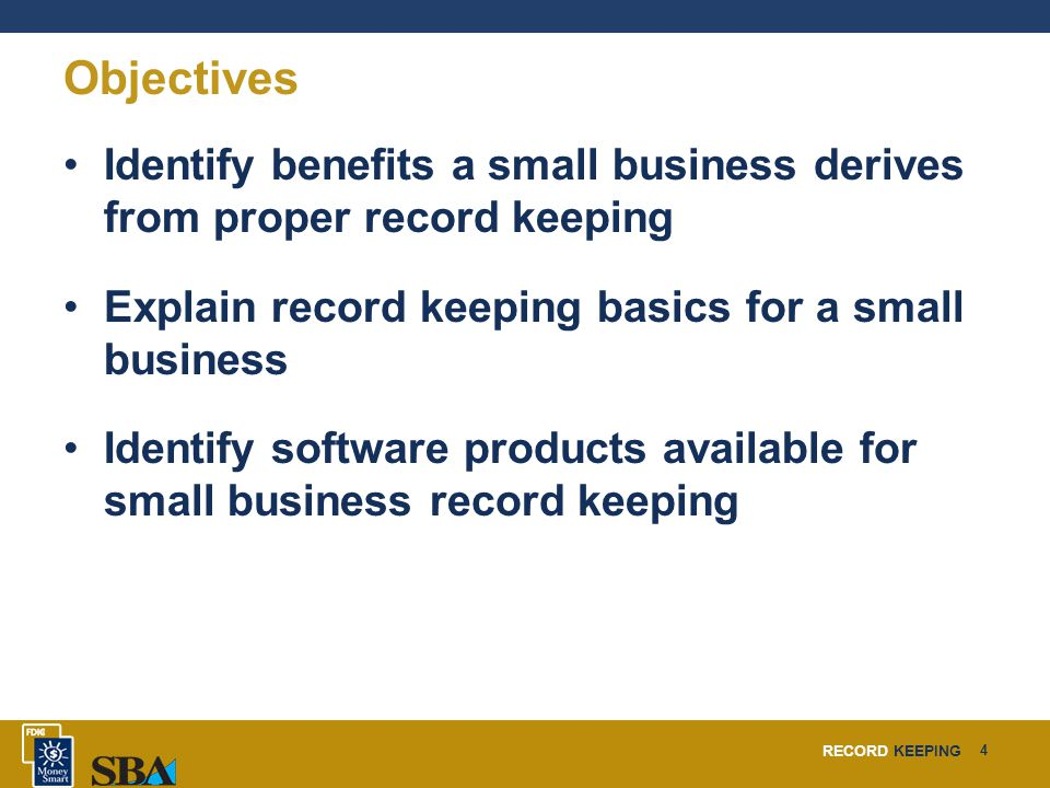 RECORD KEEPING 4 Objectives Identify benefits a small business derives from proper record keeping Explain record keeping basics for a small business I