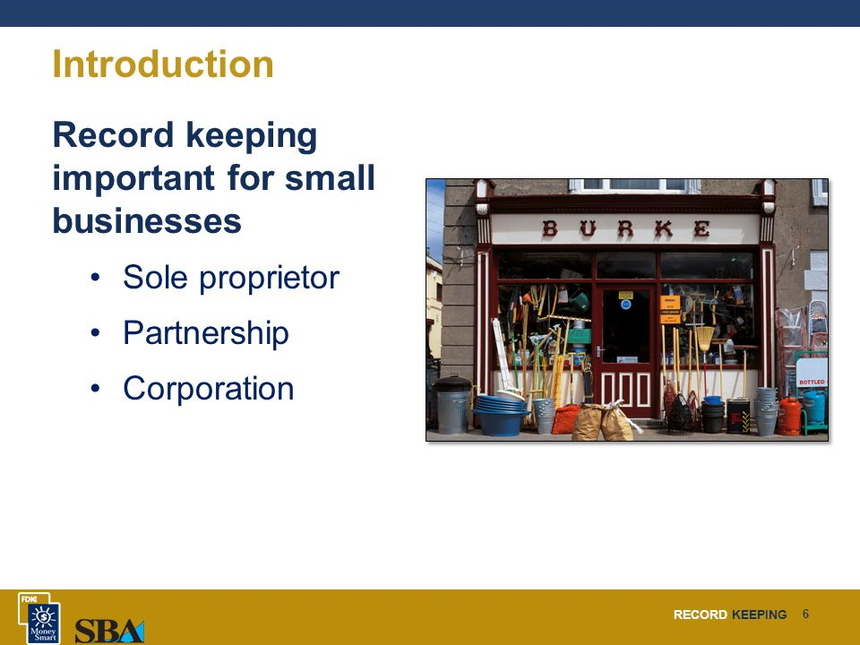 RECORD KEEPING 6 Introduction Record keeping important for small businesses Sole proprietor Partnership Corporation