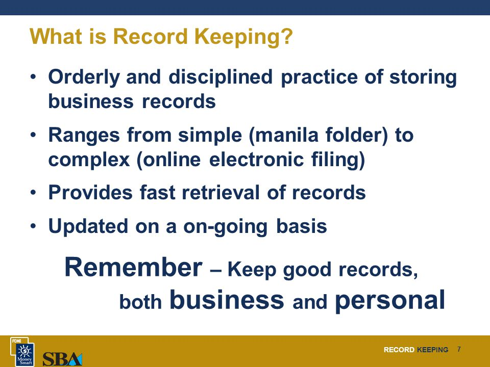 RECORD KEEPING 7 What is Record Keeping? Orderly and disciplined practice of storing business records Ranges from simple (manila folder) to complex (o
