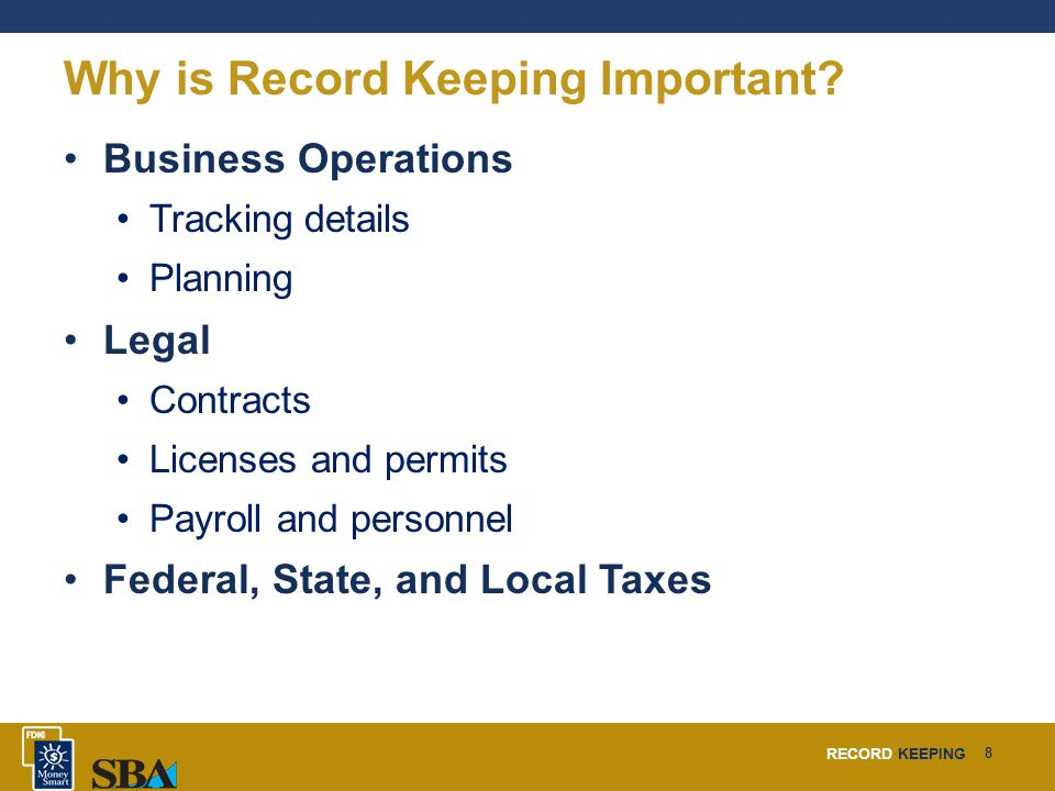 RECORD KEEPING 29 Conclusion You learned about: What record keeping is and how it's important Record keeping basics – practices, rules, and tools Which records to keep – tracking, planning, legal, and taxes Benefits of record keeping Business software available for record keeping Business software training