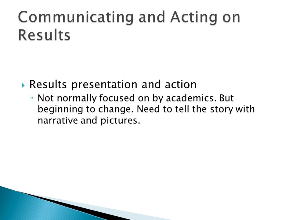  Results presentation and action ◦ Not normally focused on by academics. But beginning to change. Need to tell the story with narrative and pictures.