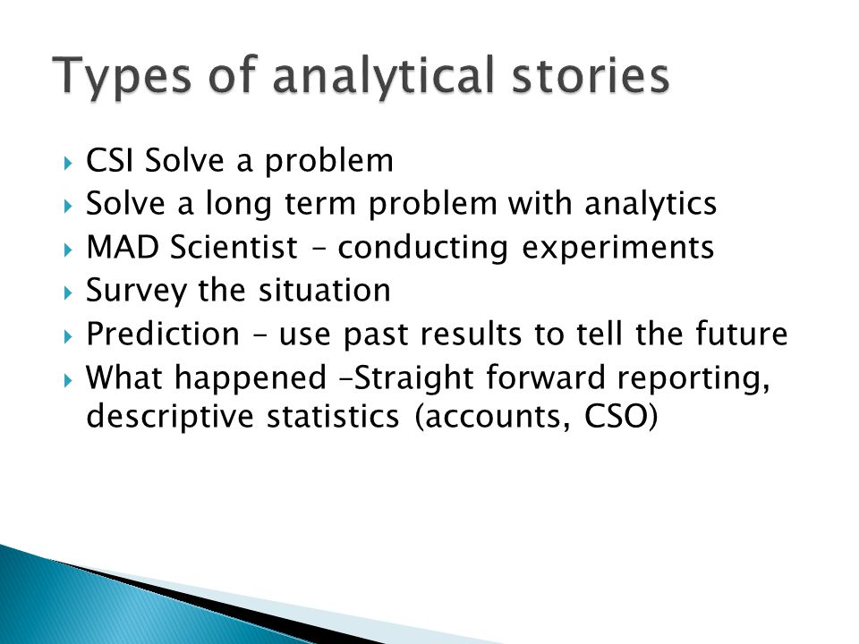  CSI Solve a problem  Solve a long term problem with analytics  MAD Scientist – conducting experiments  Survey the situation  Prediction – use pa