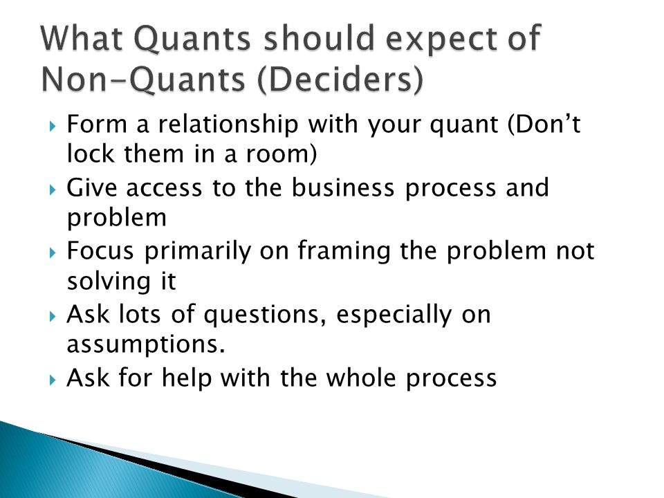  Form a relationship with your quant (Don't lock them in a room)  Give access to the business process and problem  Focus primarily on framing the p