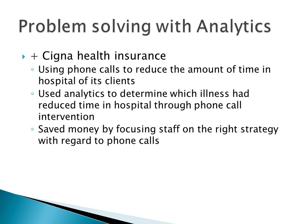  + Cigna health insurance ◦ Using phone calls to reduce the amount of time in hospital of its clients ◦ Used analytics to determine which illness had