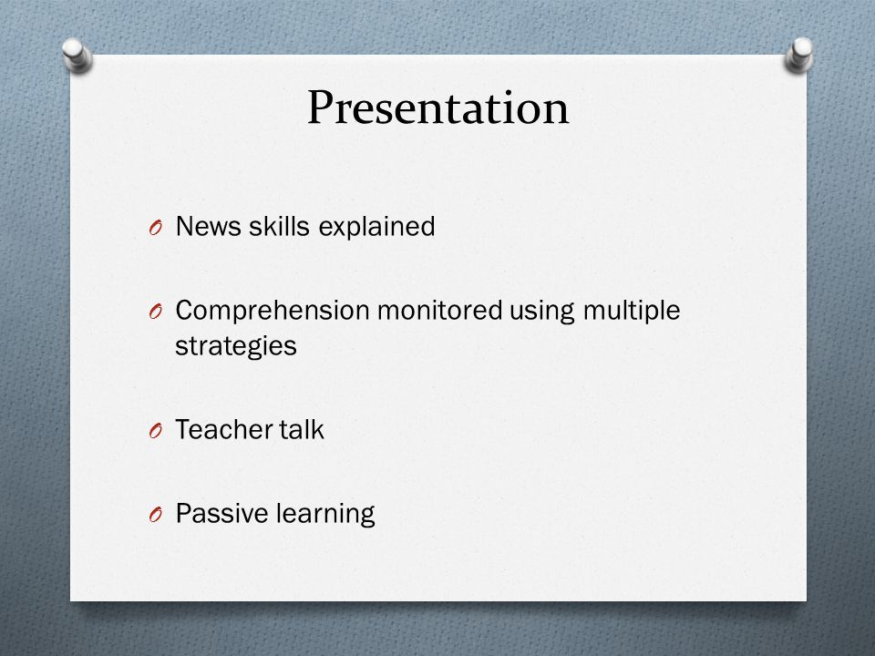 Presentation O News skills explained O Comprehension monitored using multiple strategies O Teacher talk O Passive learning