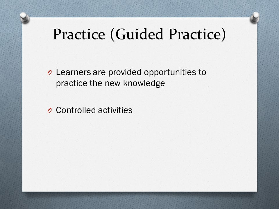 Practice (Guided Practice) O Learners are provided opportunities to practice the new knowledge O Controlled activities