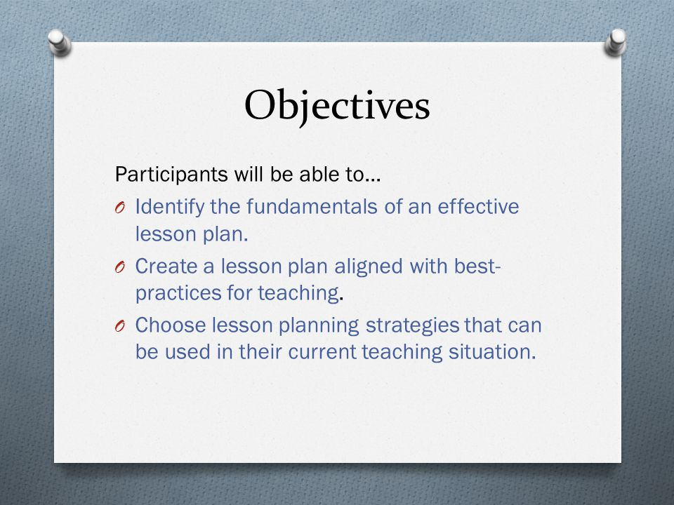 Objectives Participants will be able to… O Identify the fundamentals of an effective lesson plan.