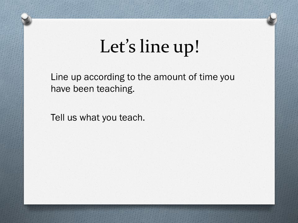 Let's line up.Line up according to the amount of time you have been teaching.