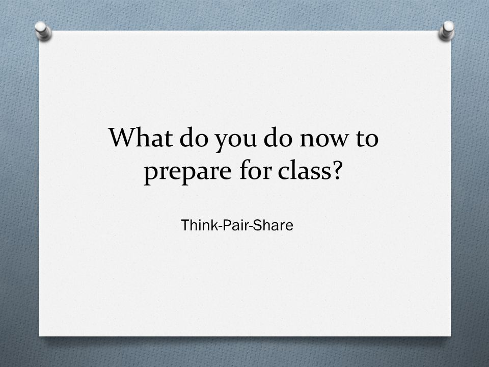 What do you do now to prepare for class? Think-Pair-Share