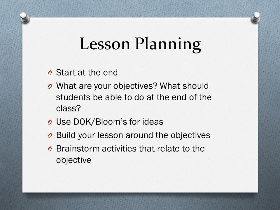 Lesson Planning O Start at the end O What are your objectives.