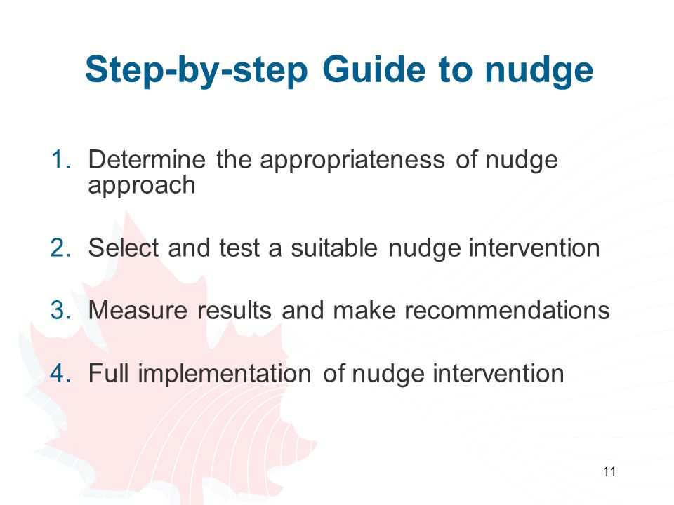 Step-by-step Guide to nudge 1.Determine the appropriateness of nudge approach 2.Select and test a suitable nudge intervention 3.Measure results and make recommendations 4.Full implementation of nudge intervention 11