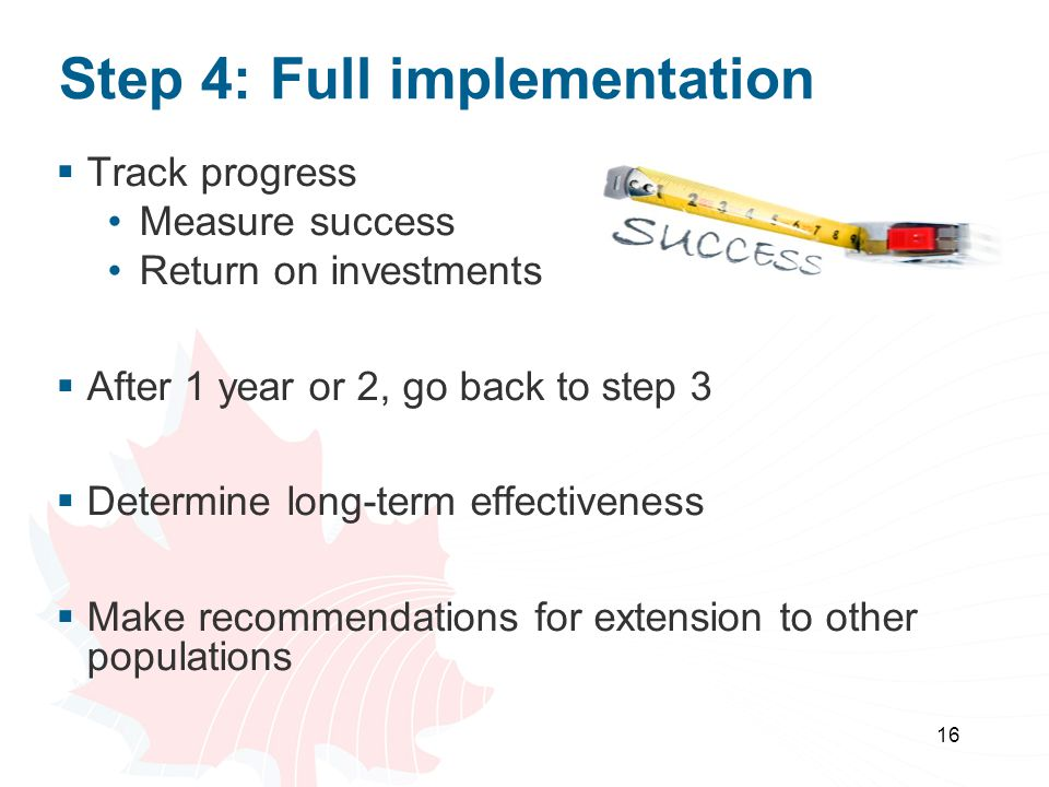 Step 4: Full implementation 16  Track progress Measure success Return on investments  After 1 year or 2, go back to step 3  Determine long-term effectiveness  Make recommendations for extension to other populations