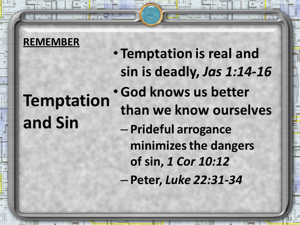 Temptation is real and sin is deadly, Jas 1:14-16 God knows us better than we know ourselves – Prideful arrogance minimizes the dangers of sin, 1 Cor 10:12 – Peter, Luke 22:31-34 Temptation and Sin 11 REMEMBER