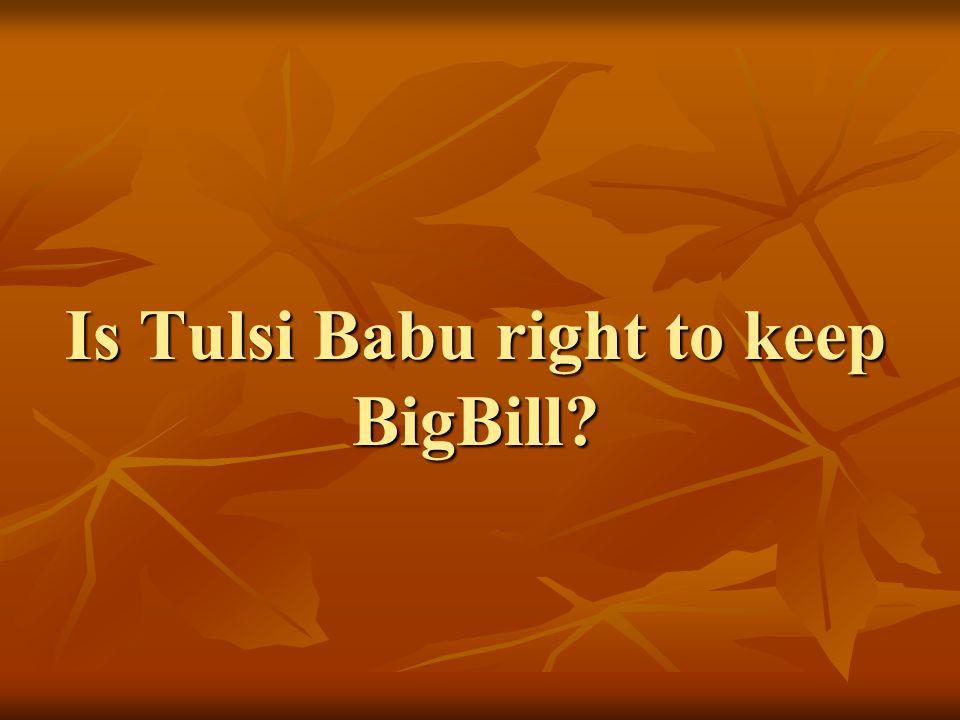Is Tulsi Babu right to keep BigBill
