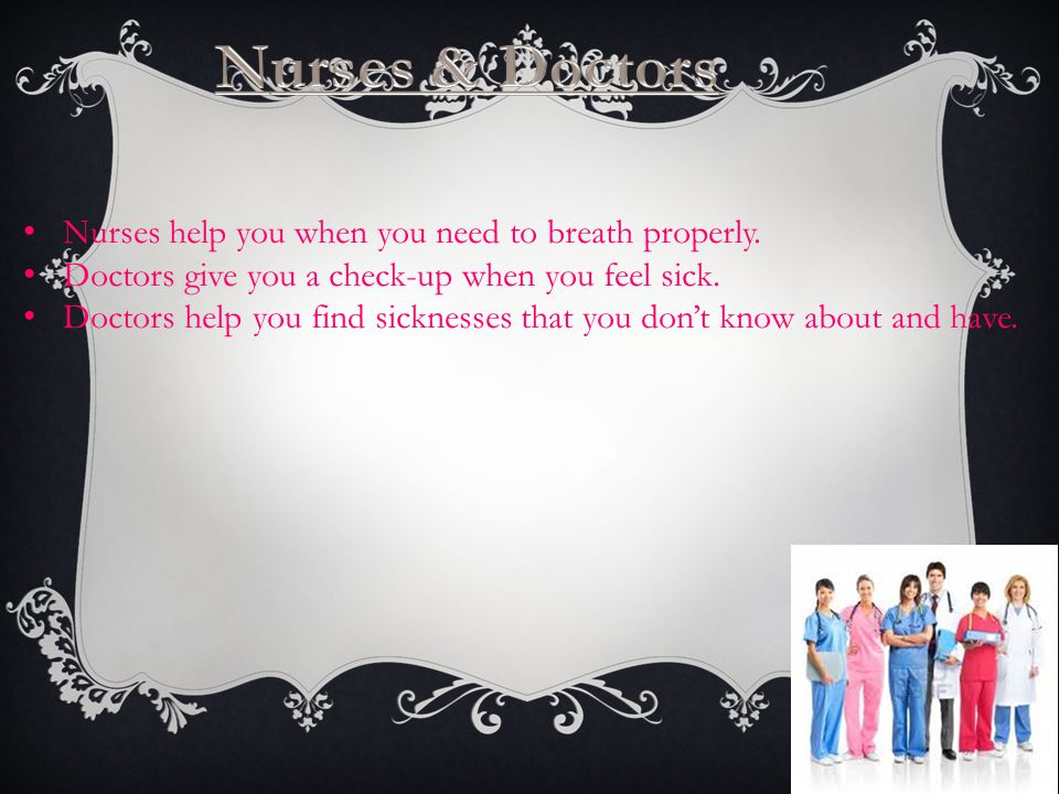 Nurses help you when you need to breath properly. Doctors give you a check-up when you feel sick.