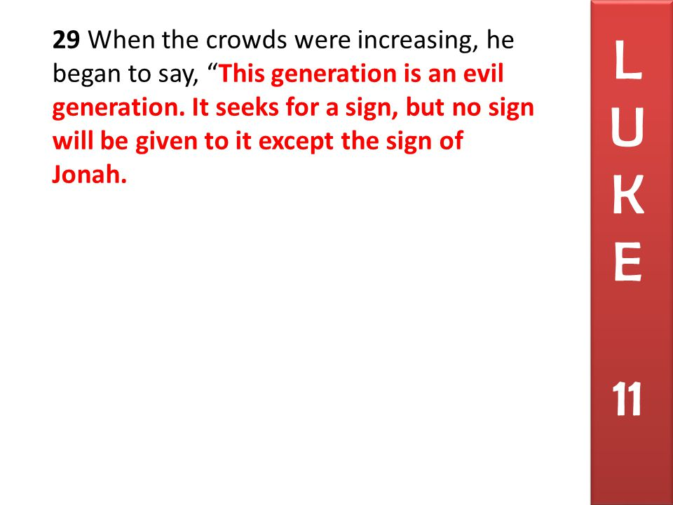29 When the crowds were increasing, he began to say, This generation is an evil generation.