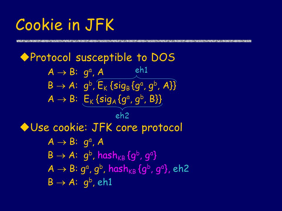 Cookie in JFK uProtocol susceptible to DOS A  B: g a, A B  A: g b, E K {sig B {g a, g b, A}} A  B: E K {sig A {g a, g b, B}} uUse cookie: JFK core protocol A  B: g a, A B  A: g b, hash KB {g b, g a } A  B: g a, g b, hash KB {g b, g a }, eh2 B  A: g b, eh1 eh1 eh2