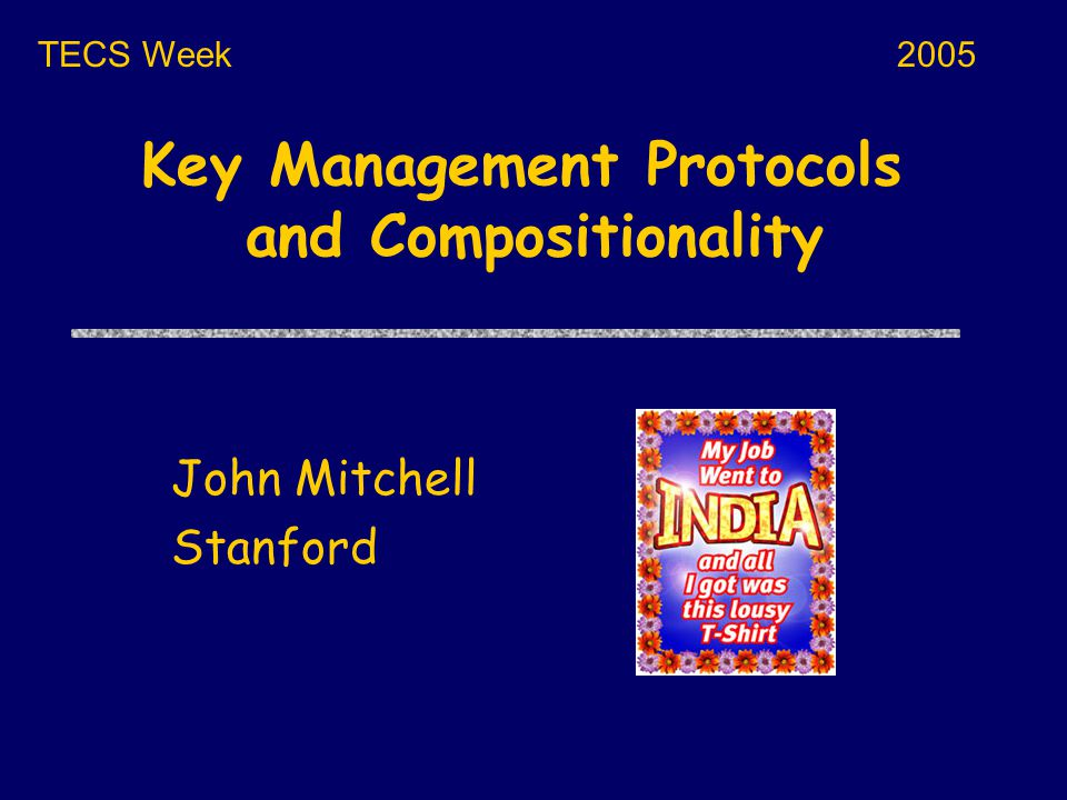 Key Management Protocols and Compositionality John Mitchell Stanford TECS Week2005