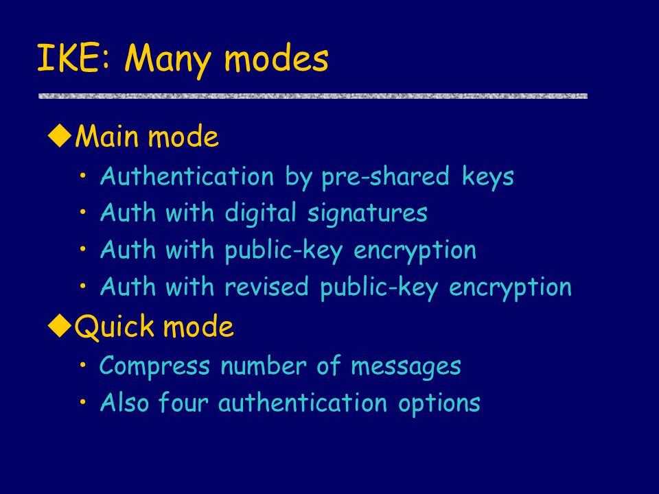 IKE: Many modes uMain mode Authentication by pre-shared keys Auth with digital signatures Auth with public-key encryption Auth with revised public-key encryption uQuick mode Compress number of messages Also four authentication options
