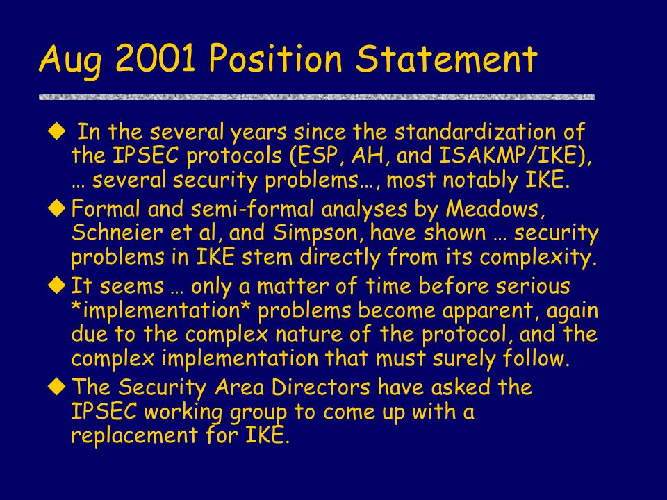 Aug 2001 Position Statement u In the several years since the standardization of the IPSEC protocols (ESP, AH, and ISAKMP/IKE), … several security problems…, most notably IKE.