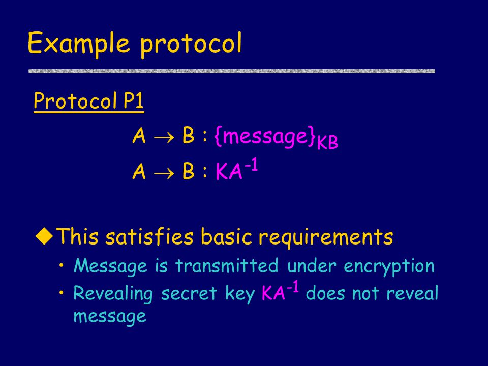Example protocol Protocol P1 A  B : {message} KB A  B : KA -1 uThis satisfies basic requirements Message is transmitted under encryption Revealing secret key KA -1 does not reveal message