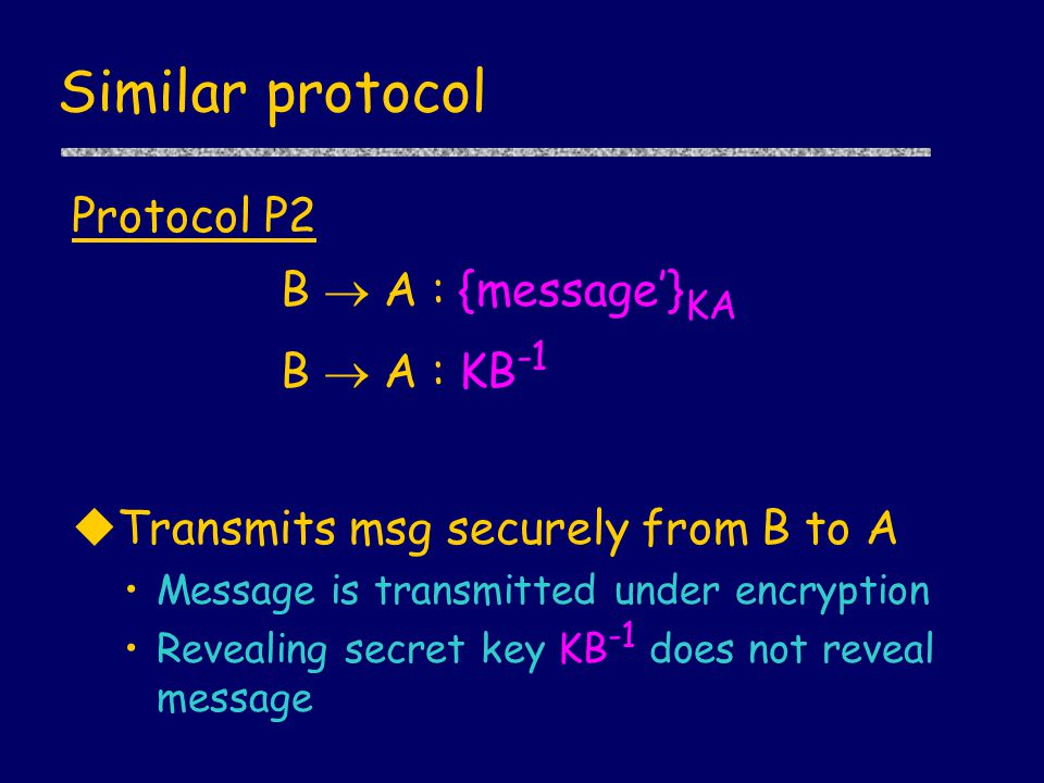 Similar protocol Protocol P2 B  A : {message'} KA B  A : KB -1 uTransmits msg securely from B to A Message is transmitted under encryption Revealing secret key KB -1 does not reveal message