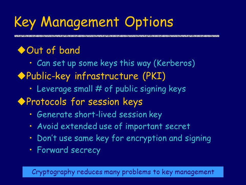 Key Management Options uOut of band Can set up some keys this way (Kerberos) uPublic-key infrastructure (PKI) Leverage small # of public signing keys uProtocols for session keys Generate short-lived session key Avoid extended use of important secret Don't use same key for encryption and signing Forward secrecy Cryptography reduces many problems to key management