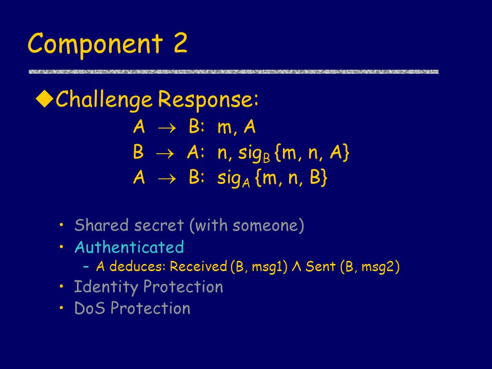 Component 2 uChallenge Response: A  B: m, A B  A: n, sig B {m, n, A} A  B: sig A {m, n, B} Shared secret (with someone) Authenticated –A deduces: Received (B, msg1) Λ Sent (B, msg2) Identity Protection DoS Protection