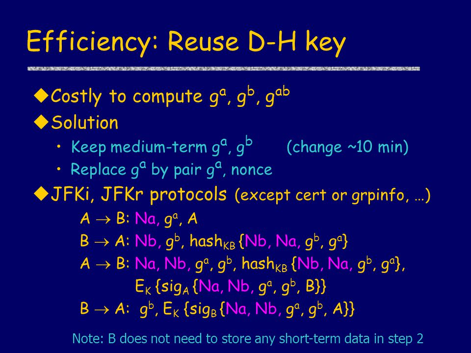 Efficiency: Reuse D-H key uCostly to compute g a, g b, g ab uSolution Keep medium-term g a, g b (change ~10 min) Replace g a by pair g a, nonce uJFKi, JFKr protocols (except cert or grpinfo, …) A  B: Na, g a, A B  A: Nb, g b, hash KB {Nb, Na, g b, g a } A  B: Na, Nb, g a, g b, hash KB {Nb, Na, g b, g a }, E K {sig A {Na, Nb, g a, g b, B}} B  A: g b, E K {sig B {Na, Nb, g a, g b, A}} Note: B does not need to store any short-term data in step 2