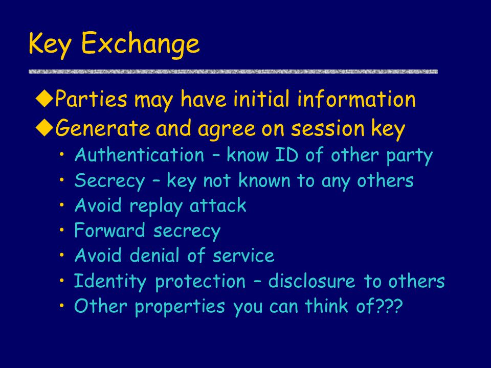 Key Exchange uParties may have initial information uGenerate and agree on session key Authentication – know ID of other party Secrecy – key not known to any others Avoid replay attack Forward secrecy Avoid denial of service Identity protection – disclosure to others Other properties you can think of