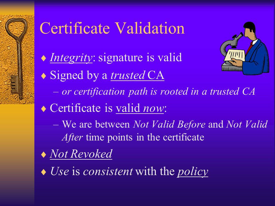 Certificate Validation  Integrity: signature is valid  Signed by a trusted CA –or certification path is rooted in a trusted CA  Certificate is valid now: –We are between Not Valid Before and Not Valid After time points in the certificate  Not Revoked  Use is consistent with the policy