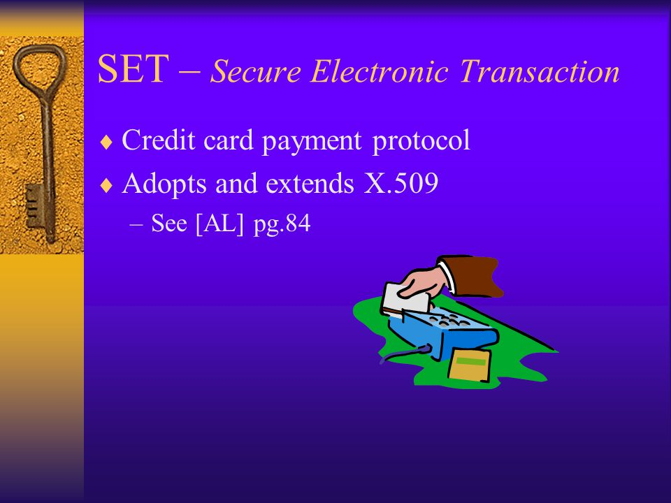 SET – Secure Electronic Transaction  Credit card payment protocol  Adopts and extends X.509 –See [AL] pg.84