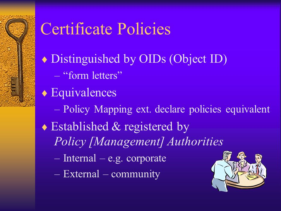 Certificate Policies  Distinguished by OIDs (Object ID) – form letters  Equivalences –Policy Mapping ext.