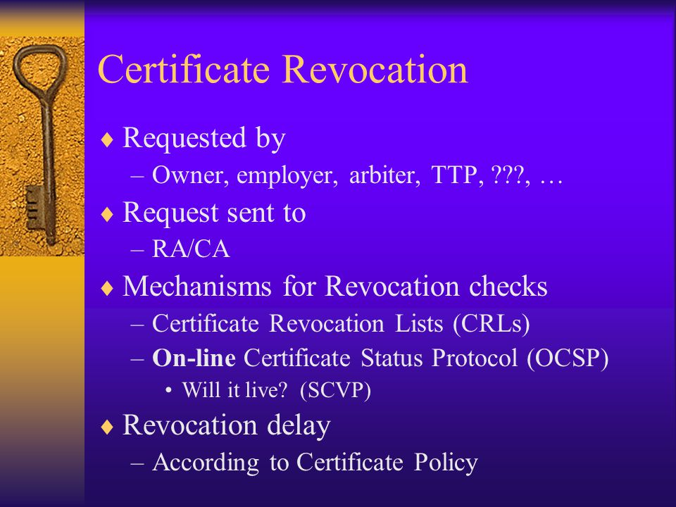  Requested by –Owner, employer, arbiter, TTP, , …  Request sent to –RA/CA  Mechanisms for Revocation checks –Certificate Revocation Lists (CRLs) –On-line Certificate Status Protocol (OCSP) Will it live.