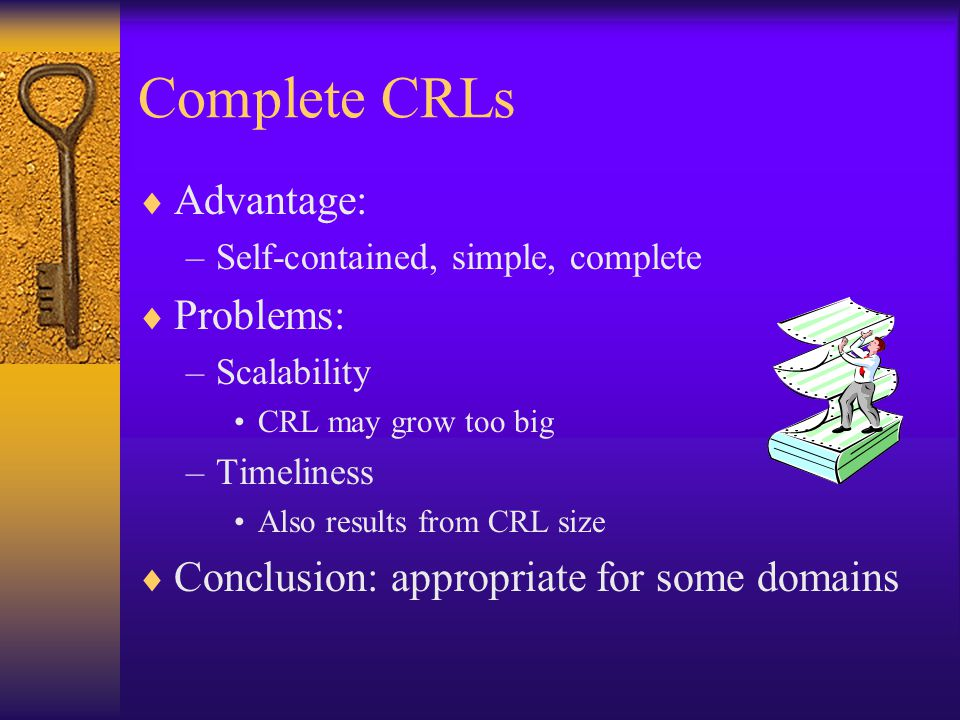 Complete CRLs  Advantage: –Self-contained, simple, complete  Problems: –Scalability CRL may grow too big –Timeliness Also results from CRL size  Conclusion: appropriate for some domains