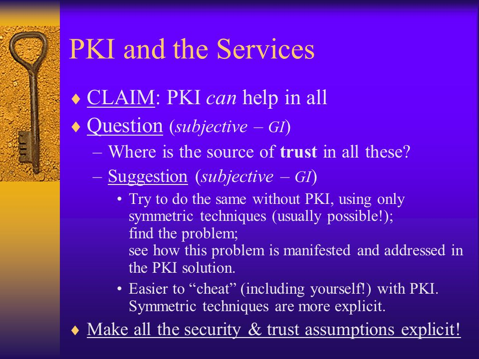 PKI and the Services  CLAIM: PKI can help in all  Question (subjective – GI ) –Where is the source of trust in all these.
