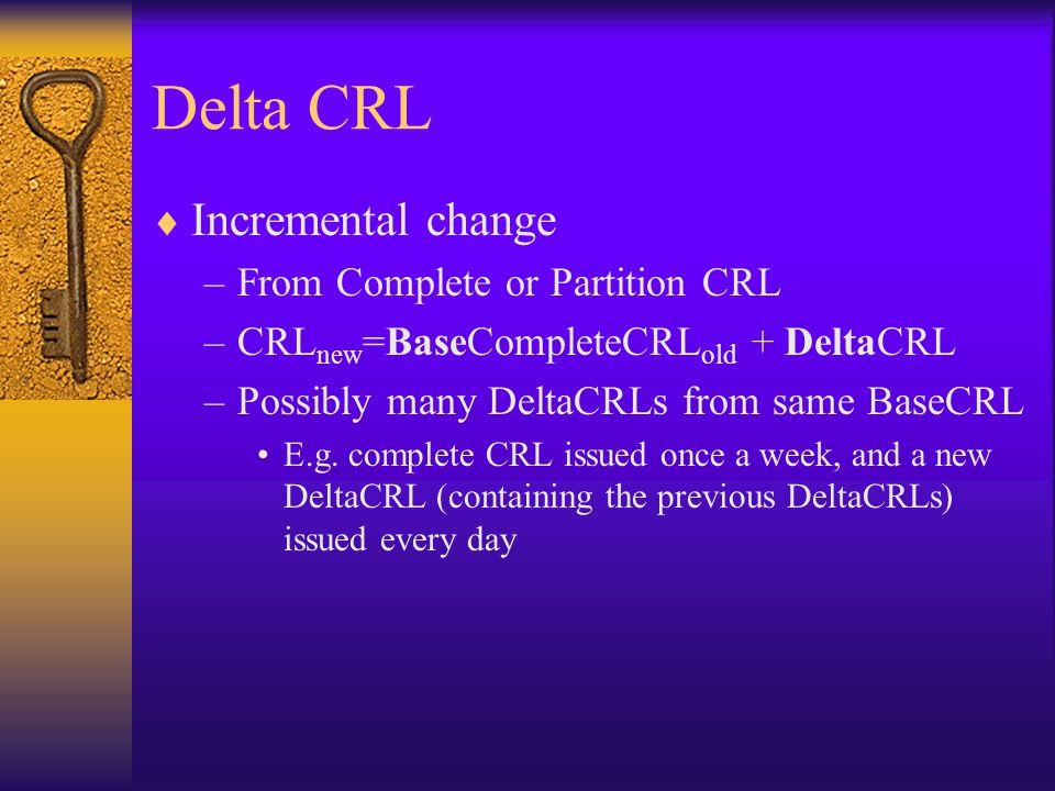 Delta CRL  Incremental change –From Complete or Partition CRL –CRL new =BaseCompleteCRL old + DeltaCRL –Possibly many DeltaCRLs from same BaseCRL E.g.