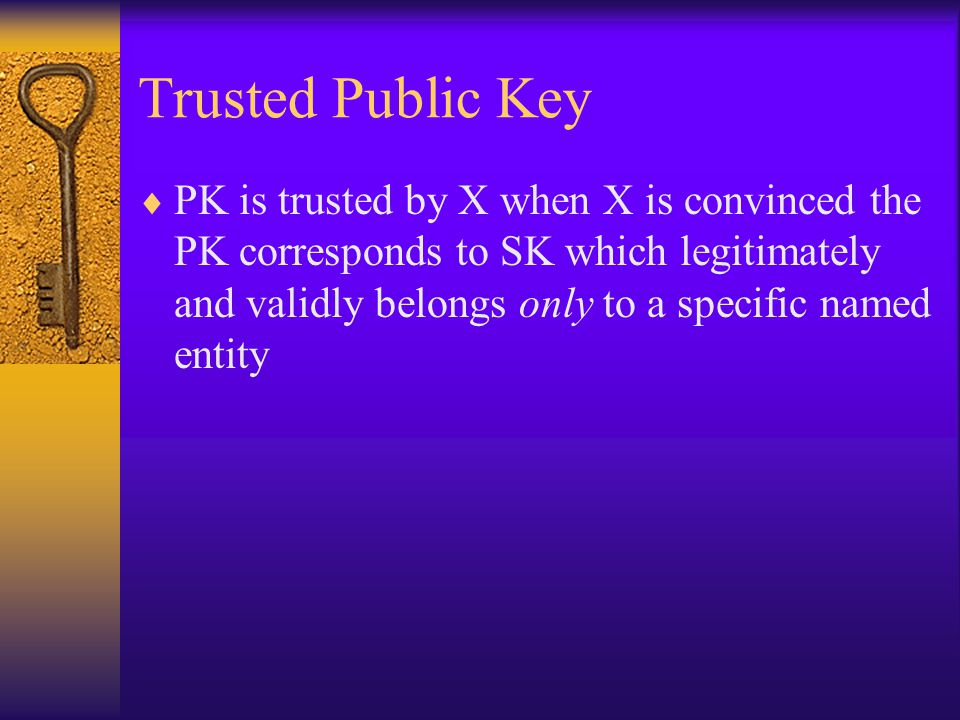 Trusted Public Key  PK is trusted by X when X is convinced the PK corresponds to SK which legitimately and validly belongs only to a specific named entity