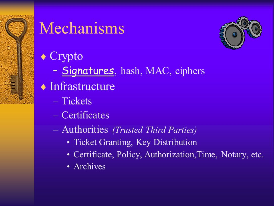 Mechanisms  Crypto –Signatures, hash, MAC, ciphers  Infrastructure –Tickets –Certificates –Authorities (Trusted Third Parties) Ticket Granting, Key Distribution Certificate, Policy, Authorization,Time, Notary, etc.